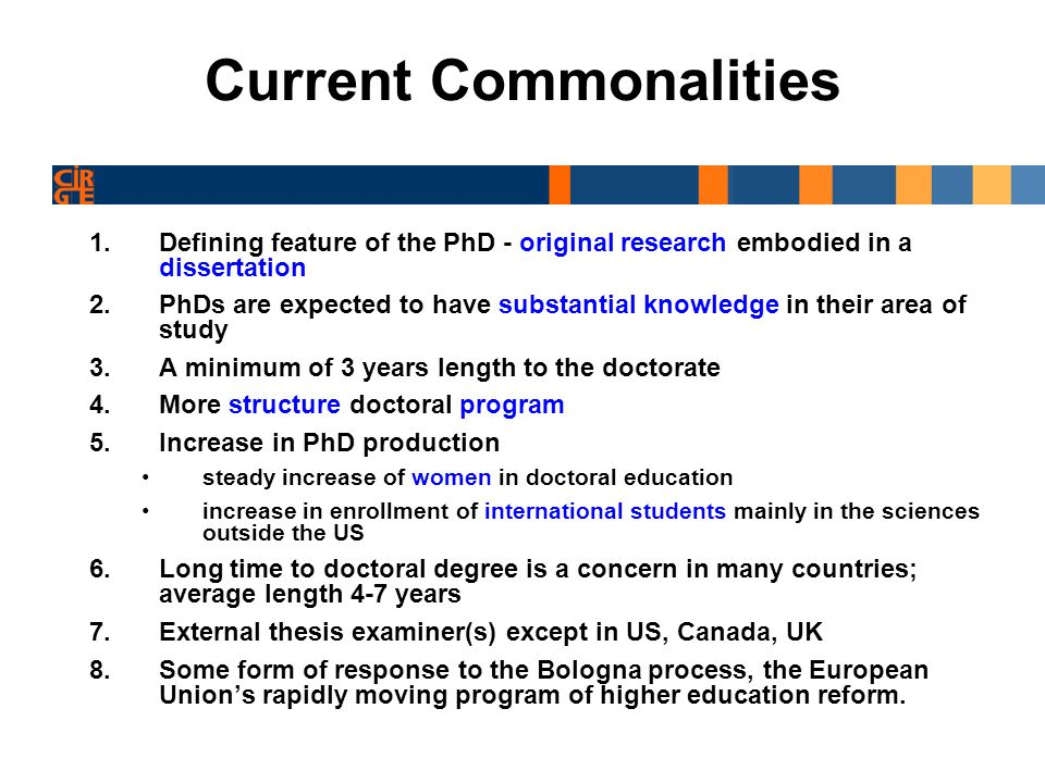 Current Commonalities 1.Defining feature of the PhD - original research embodied in a dissertation 2.PhDs are expected to have substantial knowledge in their area of study 3.A minimum of 3 years length to the doctorate 4.More structure doctoral program 5.Increase in PhD production steady increase of women in doctoral education increase in enrollment of international students mainly in the sciences outside the US 6.Long time to doctoral degree is a concern in many countries; average length 4-7 years 7.External thesis examiner(s) except in US, Canada, UK 8.Some form of response to the Bologna process, the European Unions rapidly moving program of higher education reform.