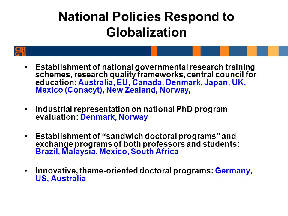 Towards a Conceptual Framework for Understanding Doctoral Education within Globalization Conceptual framework Unequal context of doctoral education – rich and poor countries/ universities Globalization and Rule Set- embrace, resist, both & local solutions Internationalization Dimensions of Globalization in Doctoral Education Commodification of the degree- be sellable on an international market Market economy- national government sets research agendas Mode 2 education (Gibbons, et.al.