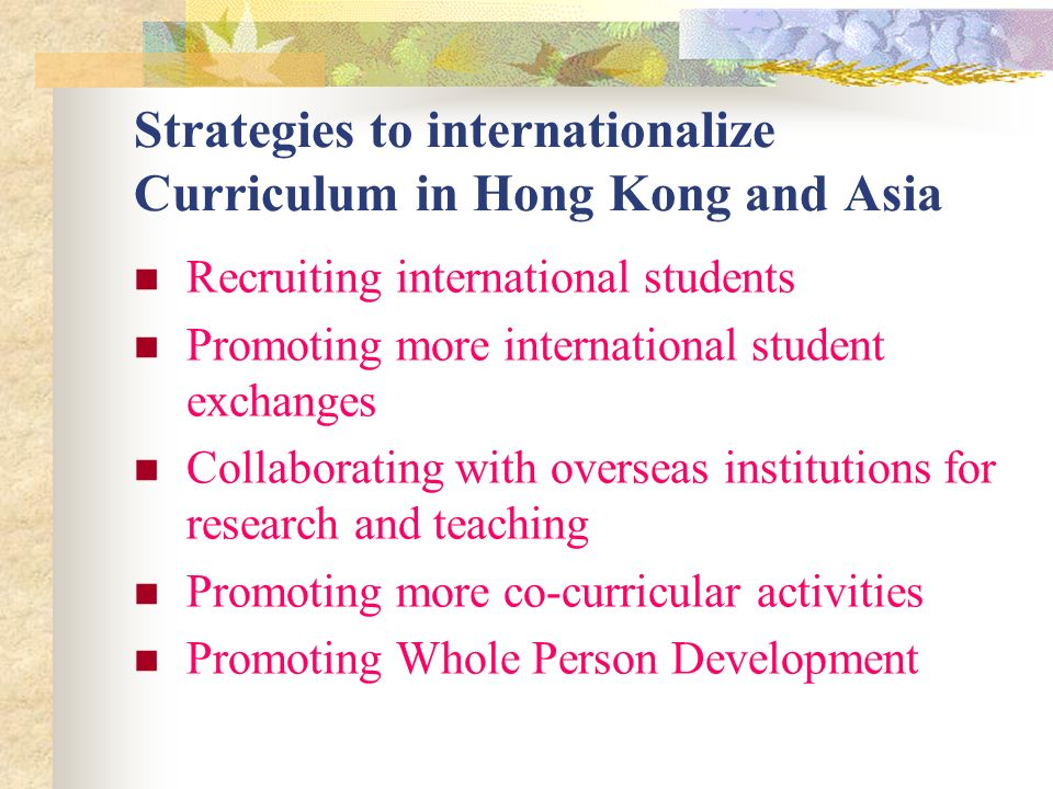 Strategies to internationalize Curriculum in Hong Kong and Asia Recruiting international students Promoting more international student exchanges Collaborating with overseas institutions for research and teaching Promoting more co-curricular activities Promoting Whole Person Development