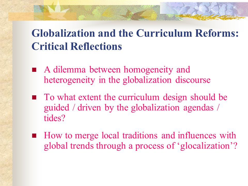 Globalization and the Curriculum Reforms: Critical Reflections A dilemma between homogeneity and heterogeneity in the globalization discourse To what extent the curriculum design should be guided / driven by the globalization agendas / tides.