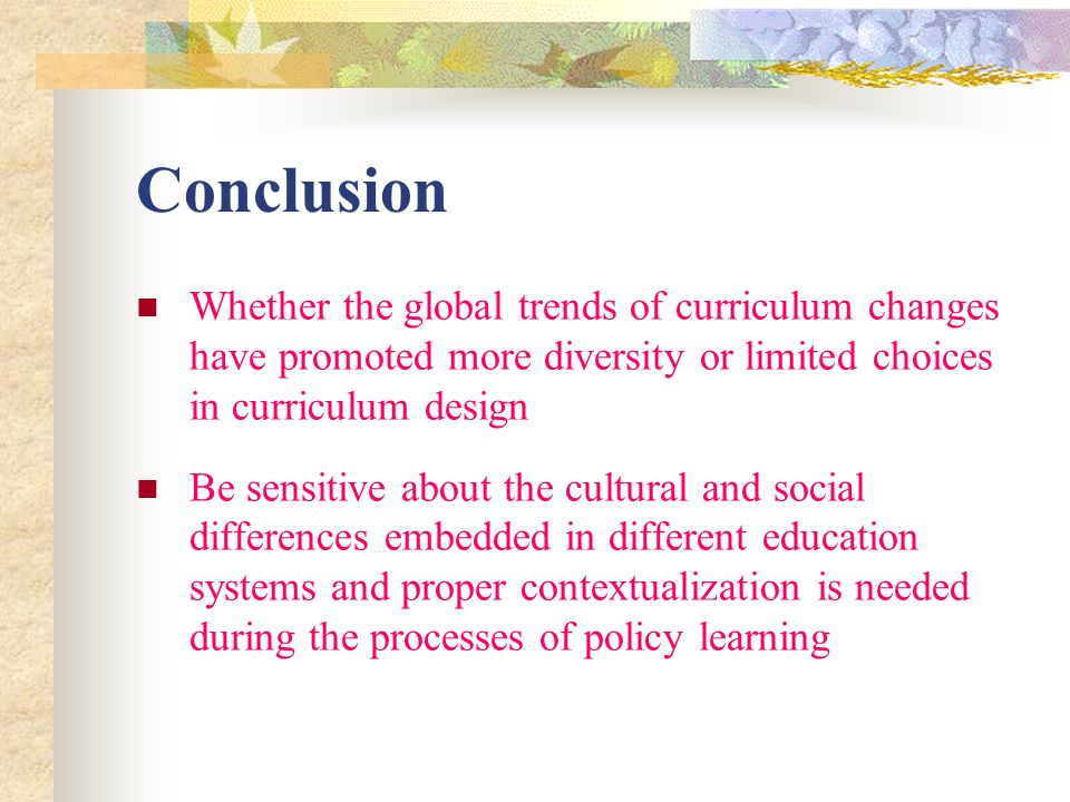 Conclusion Whether the global trends of curriculum changes have promoted more diversity or limited choices in curriculum design Be sensitive about the cultural and social differences embedded in different education systems and proper contextualization is needed during the processes of policy learning