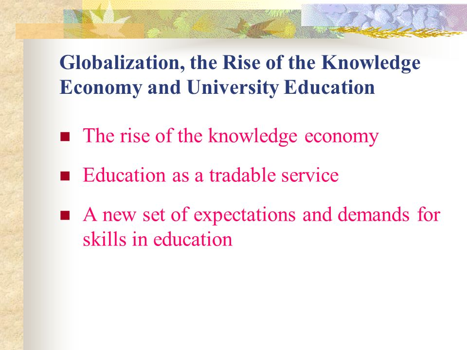 Globalization, the Rise of the Knowledge Economy and University Education The rise of the knowledge economy Education as a tradable service A new set of expectations and demands for skills in education