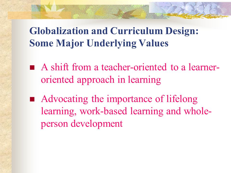 Globalization and Curriculum Design: Some Major Underlying Values A shift from a teacher-oriented to a learner- oriented approach in learning Advocating the importance of lifelong learning, work-based learning and whole- person development
