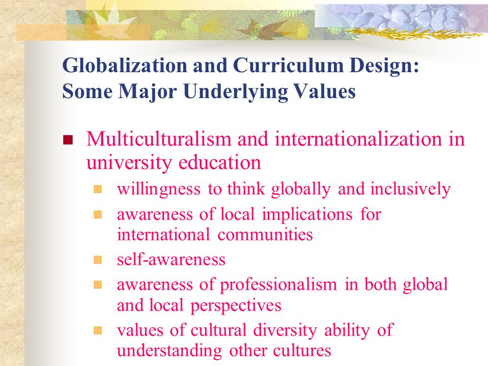 Globalization and Curriculum Design: Some Major Underlying Values Multiculturalism and internationalization in university education willingness to think globally and inclusively awareness of local implications for international communities self-awareness awareness of professionalism in both global and local perspectives values of cultural diversity ability of understanding other cultures