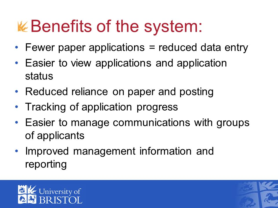 Benefits of the system: Fewer paper applications = reduced data entry Easier to view applications and application status Reduced reliance on paper and