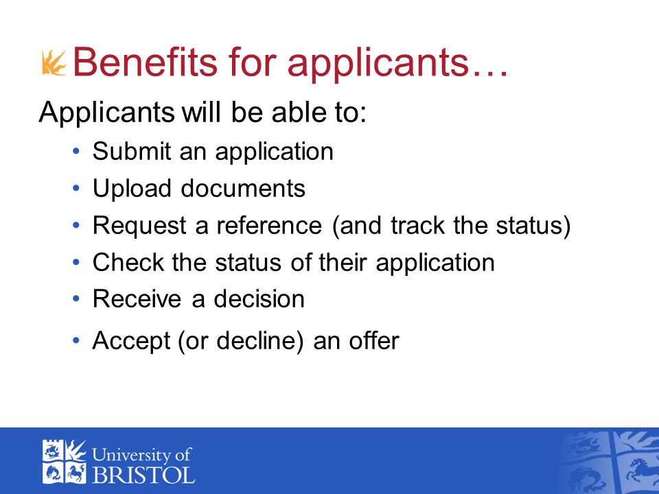 Benefits for applicants… Applicants will be able to: Submit an application Upload documents Request a reference (and track the status) Check the statu