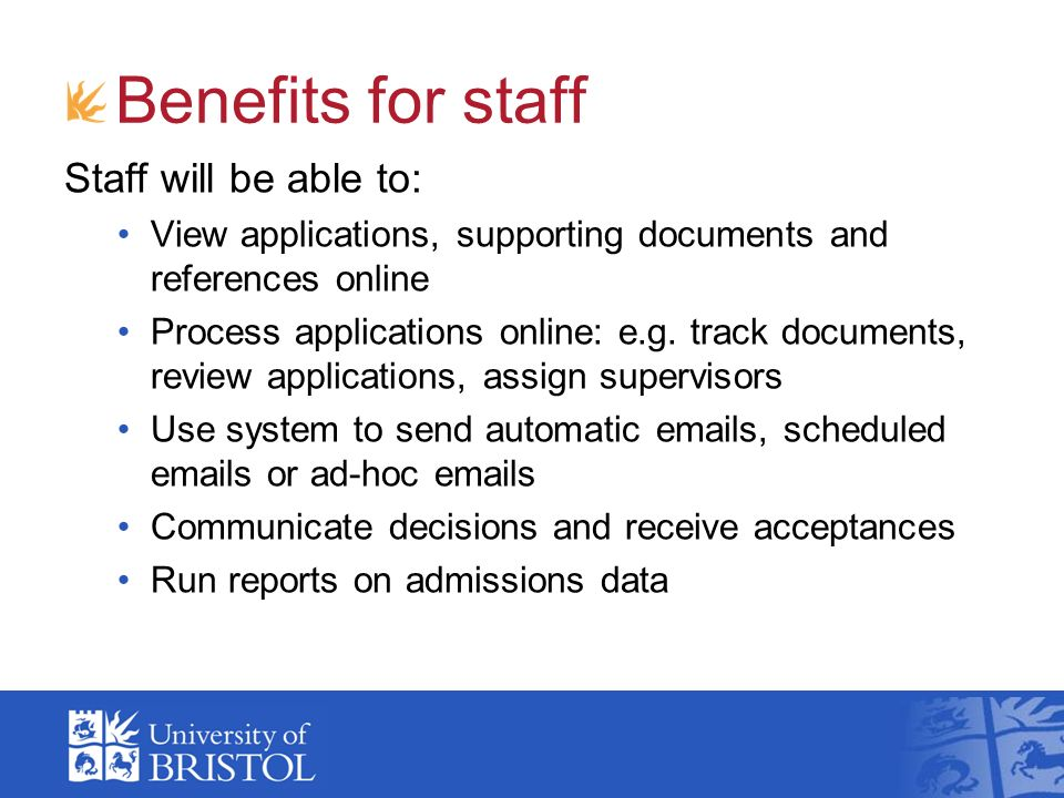 Benefits for staff Staff will be able to: View applications, supporting documents and references online Process applications online: e.g. track docume