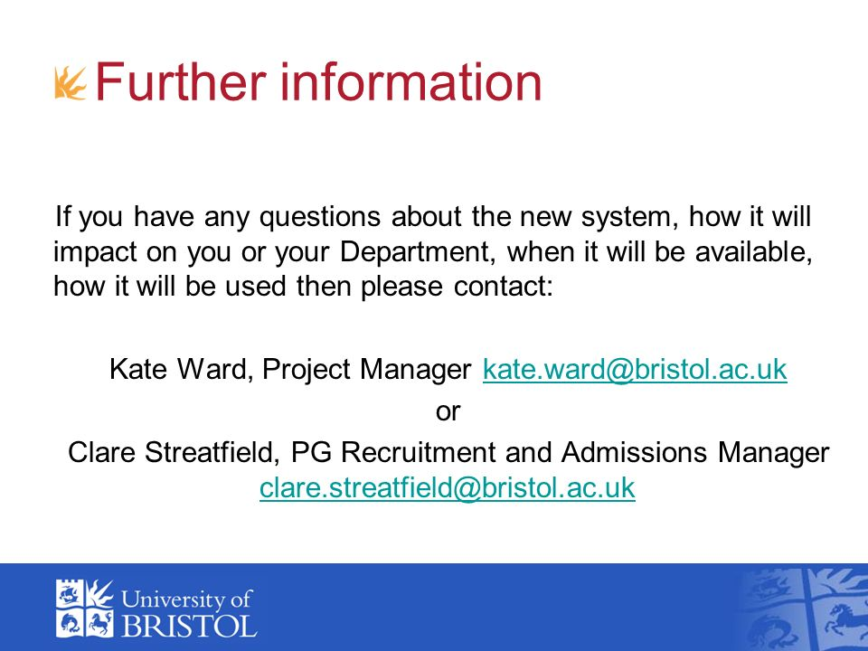 Further information If you have any questions about the new system, how it will impact on you or your Department, when it will be available, how it will be used then please contact: Kate Ward, Project Manager kate.ward@bristol.ac.ukkate.ward@bristol.ac.uk or Clare Streatfield, PG Recruitment and Admissions Manager clare.streatfield@bristol.ac.uk clare.streatfield@bristol.ac.uk