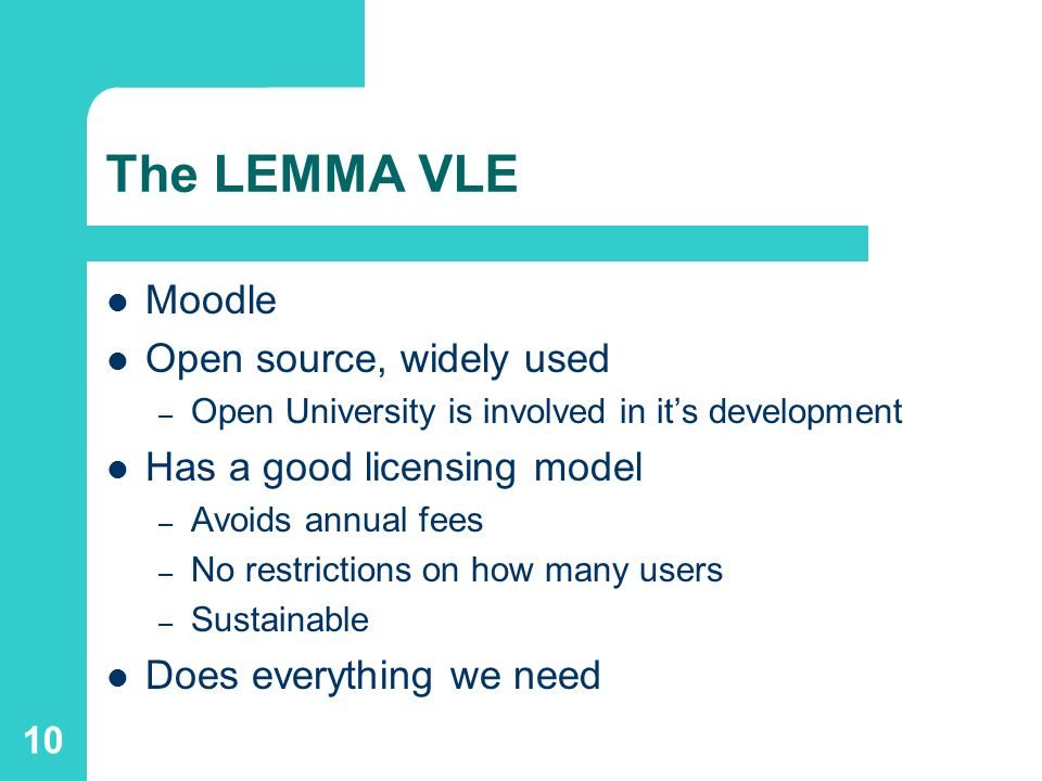 10 The LEMMA VLE Moodle Open source, widely used – Open University is involved in its development Has a good licensing model – Avoids annual fees – No restrictions on how many users – Sustainable Does everything we need