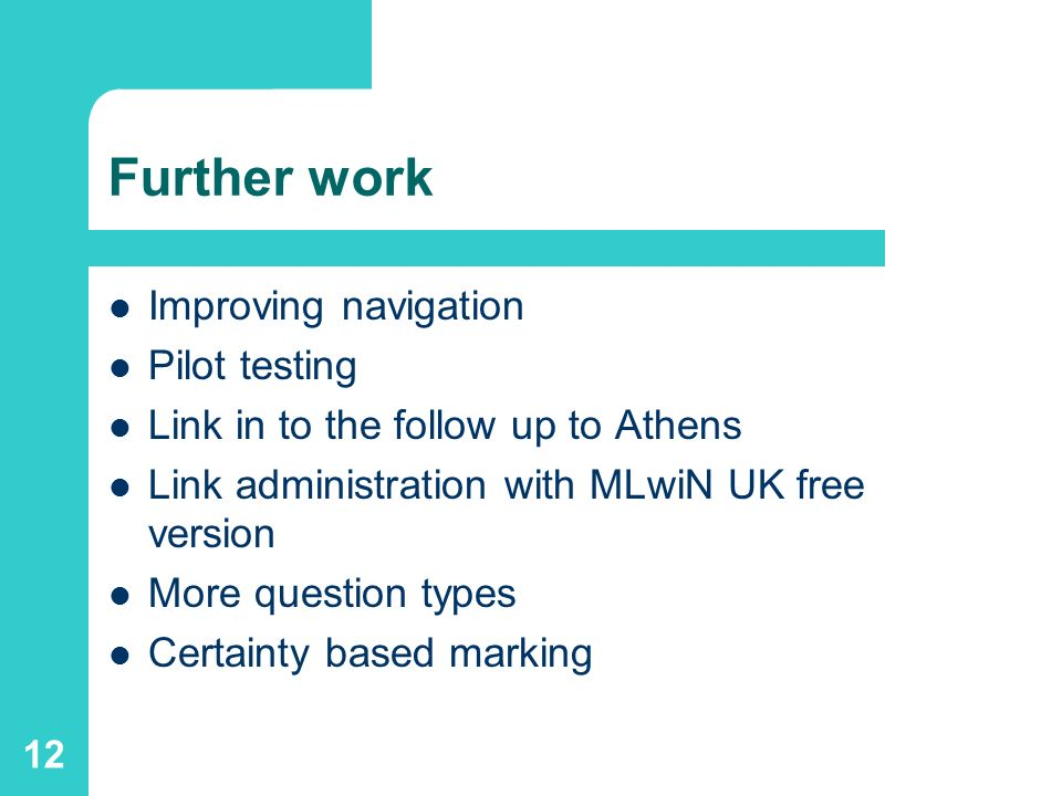 12 Further work Improving navigation Pilot testing Link in to the follow up to Athens Link administration with MLwiN UK free version More question types Certainty based marking