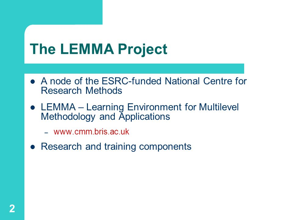 2 The LEMMA Project A node of the ESRC-funded National Centre for Research Methods LEMMA – Learning Environment for Multilevel Methodology and Applications – www.cmm.bris.ac.uk Research and training components