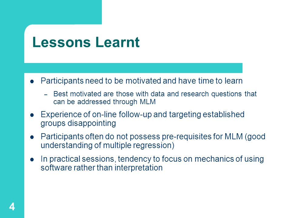 4 Lessons Learnt Participants need to be motivated and have time to learn – Best motivated are those with data and research questions that can be addressed through MLM Experience of on-line follow-up and targeting established groups disappointing Participants often do not possess pre-requisites for MLM (good understanding of multiple regression) In practical sessions, tendency to focus on mechanics of using software rather than interpretation