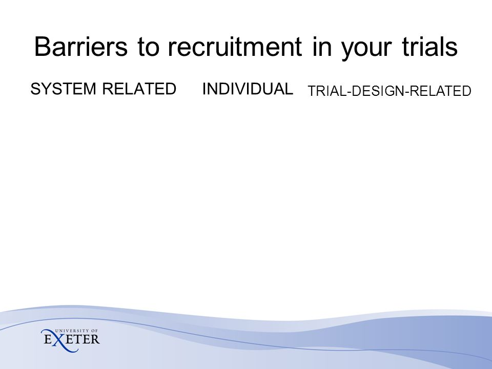 Barriers to recruitment in your trials SYSTEM RELATEDINDIVIDUAL TRIAL-DESIGN-RELATED