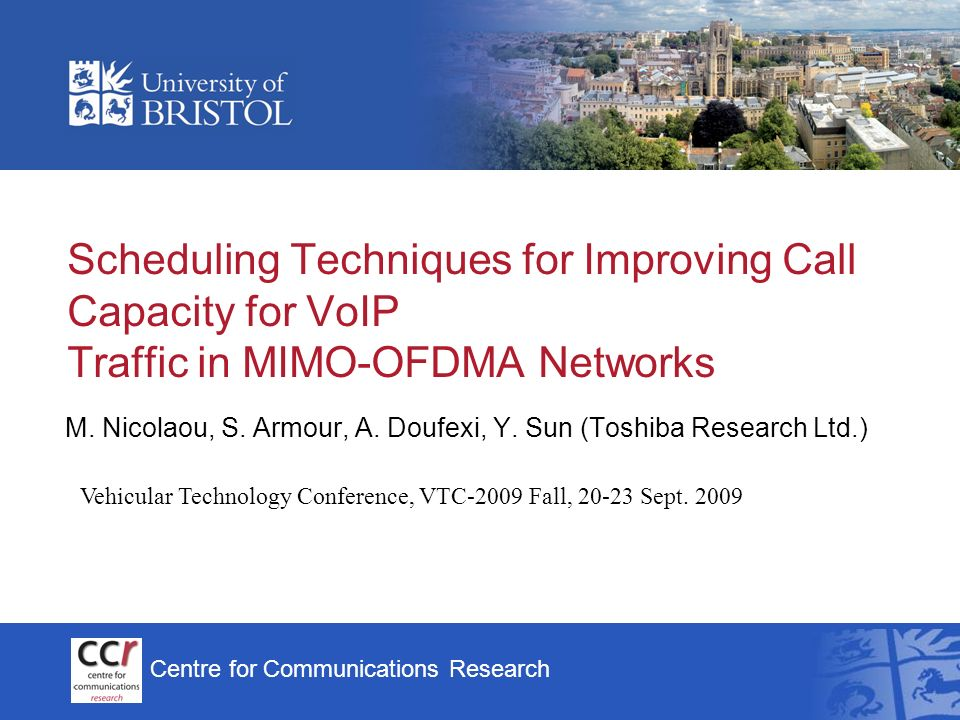 Centre for Communications Research Scheduling Techniques for Improving Call Capacity for VoIP Traffic in MIMO-OFDMA Networks M. Nicolaou, S. Armour, A