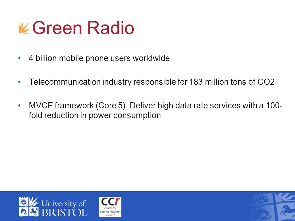 Green Radio 4 billion mobile phone users worldwide Telecommunication industry responsible for 183 million tons of CO2 MVCE framework (Core 5): Deliver high data rate services with a 100- fold reduction in power consumption
