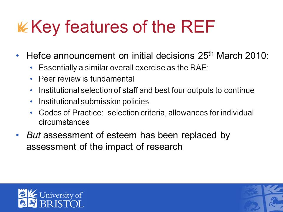 Key features of the REF Hefce announcement on initial decisions 25 th March 2010: Essentially a similar overall exercise as the RAE: Peer review is fundamental Institutional selection of staff and best four outputs to continue Institutional submission policies Codes of Practice: selection criteria, allowances for individual circumstances But assessment of esteem has been replaced by assessment of the impact of research