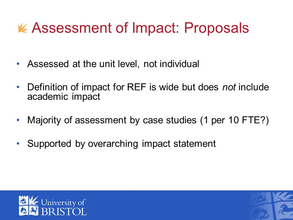 Assessment of Impact: Proposals Assessed at the unit level, not individual Definition of impact for REF is wide but does not include academic impact Majority of assessment by case studies (1 per 10 FTE ) Supported by overarching impact statement