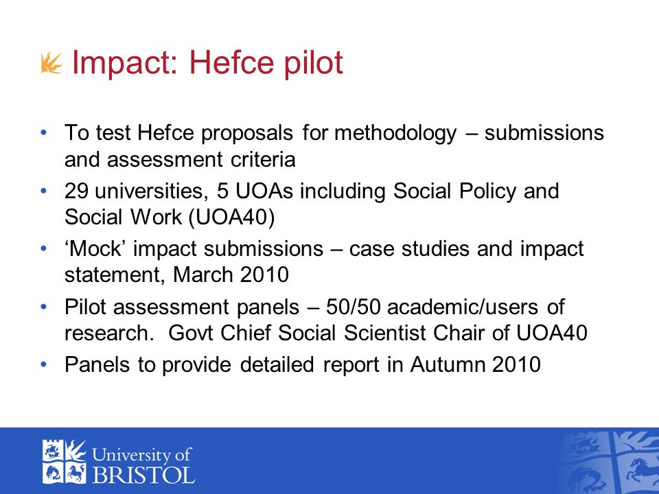 Impact: Hefce pilot To test Hefce proposals for methodology – submissions and assessment criteria 29 universities, 5 UOAs including Social Policy and Social Work (UOA40) Mock impact submissions – case studies and impact statement, March 2010 Pilot assessment panels – 50/50 academic/users of research.