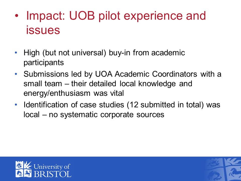 Impact: UOB pilot experience and issues High (but not universal) buy-in from academic participants Submissions led by UOA Academic Coordinators with a small team – their detailed local knowledge and energy/enthusiasm was vital Identification of case studies (12 submitted in total) was local – no systematic corporate sources