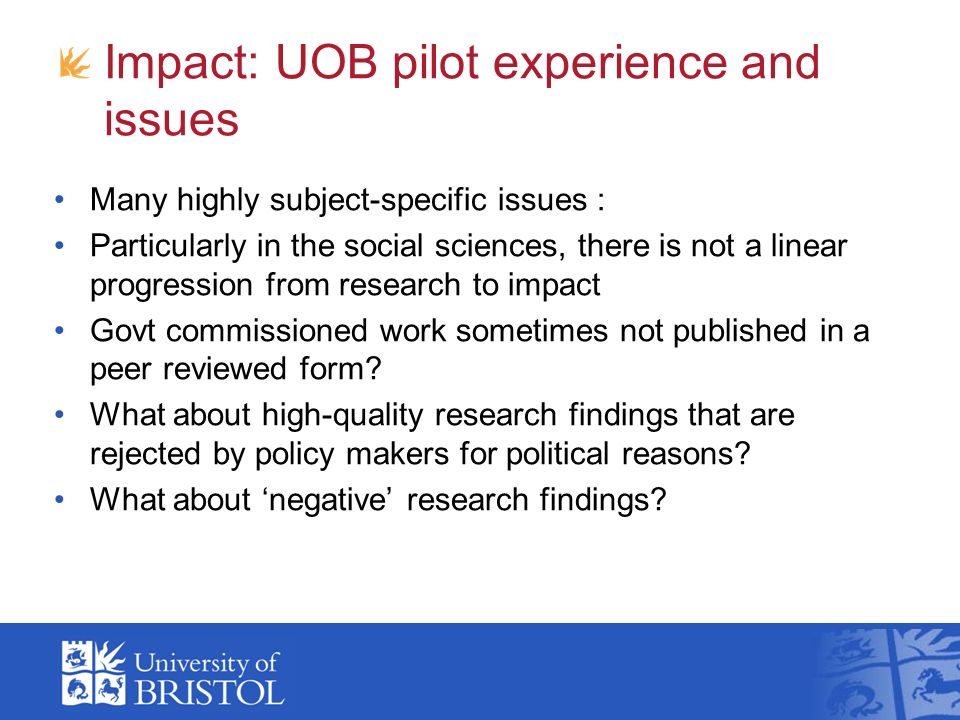 Impact: UOB pilot experience and issues Many highly subject-specific issues : Particularly in the social sciences, there is not a linear progression from research to impact Govt commissioned work sometimes not published in a peer reviewed form.