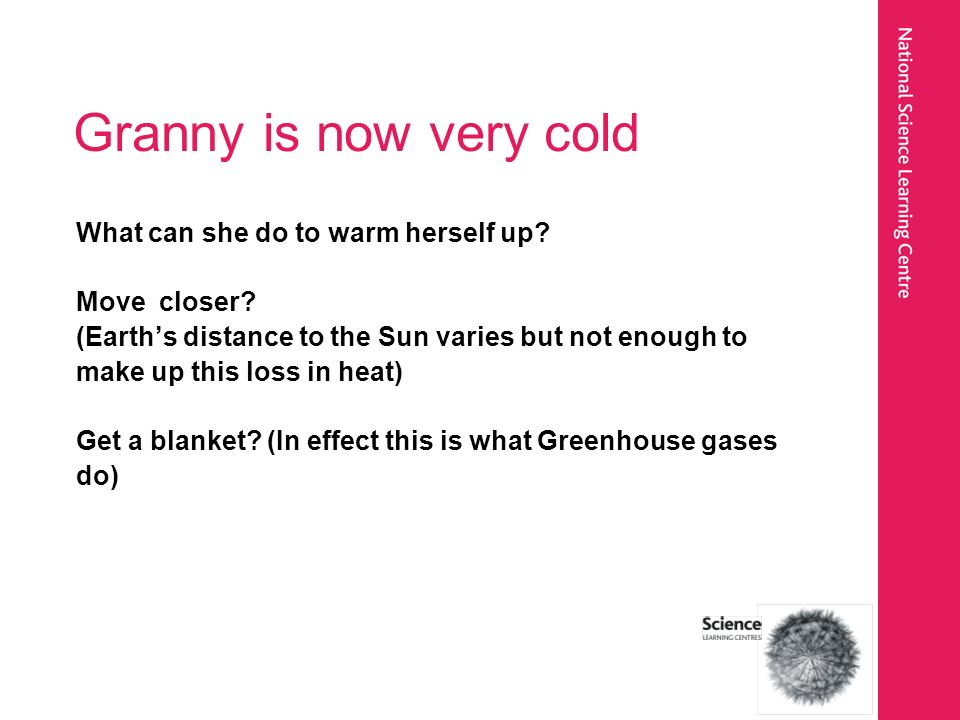 Granny is now very cold What can she do to warm herself up? Move closer? (Earths distance to the Sun varies but not enough to make up this loss in hea