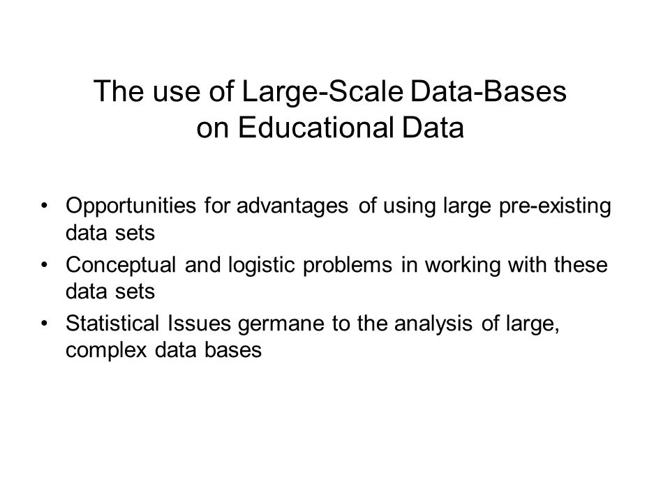 The use of Large-Scale Data-Bases on Educational Data Opportunities for advantages of using large pre-existing data sets Conceptual and logistic problems in working with these data sets Statistical Issues germane to the analysis of large, complex data bases