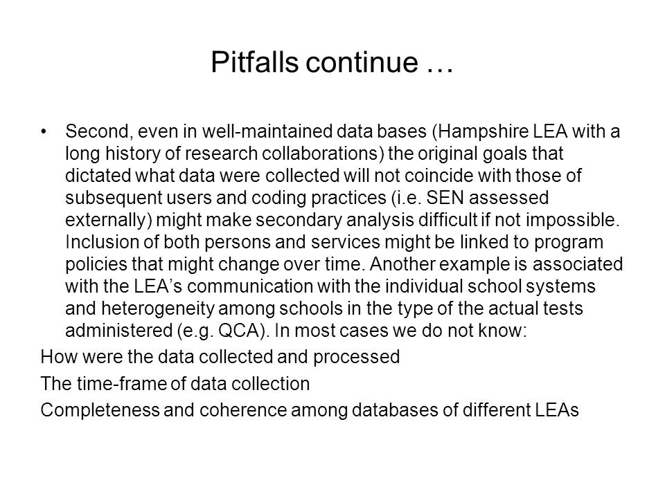 Pitfalls continue … Second, even in well-maintained data bases (Hampshire LEA with a long history of research collaborations) the original goals that dictated what data were collected will not coincide with those of subsequent users and coding practices (i.e.
