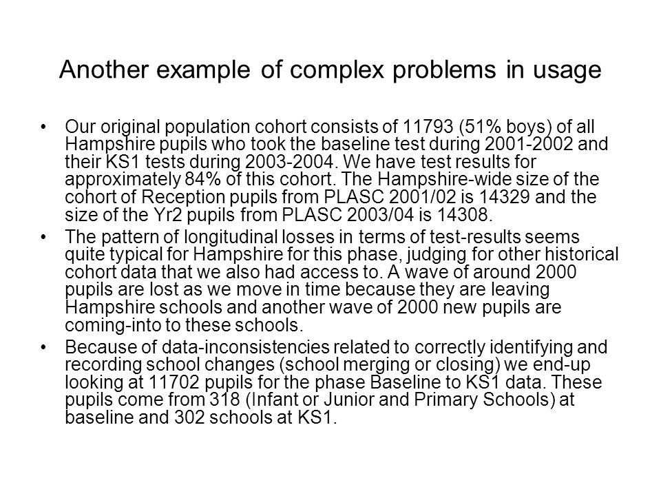 Another example of complex problems in usage Our original population cohort consists of 11793 (51% boys) of all Hampshire pupils who took the baseline test during 2001-2002 and their KS1 tests during 2003-2004.