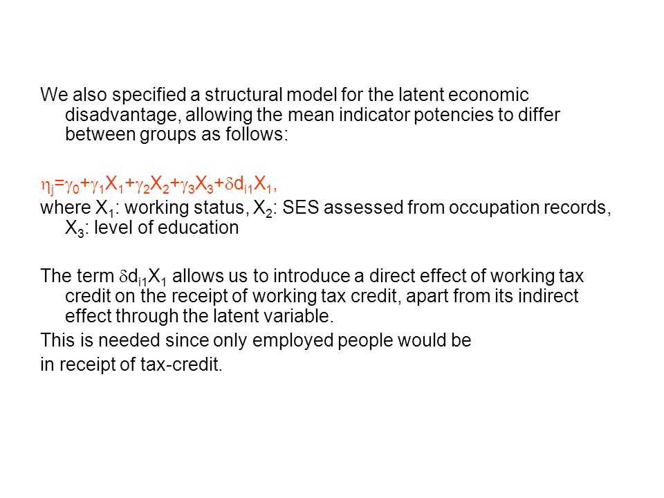 We also specified a structural model for the latent economic disadvantage, allowing the mean indicator potencies to differ between groups as follows: j = 0 + 1 X 1 + 2 X 2 + 3 X 3 + d i1 X 1, where X 1 : working status, X 2 : SES assessed from occupation records, X 3 : level of education The term d i1 X 1 allows us to introduce a direct effect of working tax credit on the receipt of working tax credit, apart from its indirect effect through the latent variable.