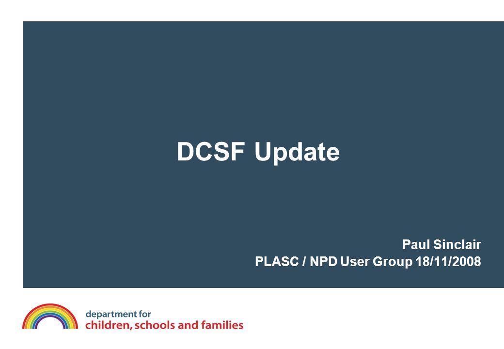 DCSF Update Paul Sinclair PLASC / NPD User Group 18/11/2008