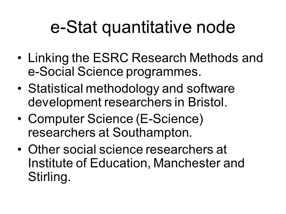e-Stat quantitative node Linking the ESRC Research Methods and e-Social Science programmes. Statistical methodology and software development researche