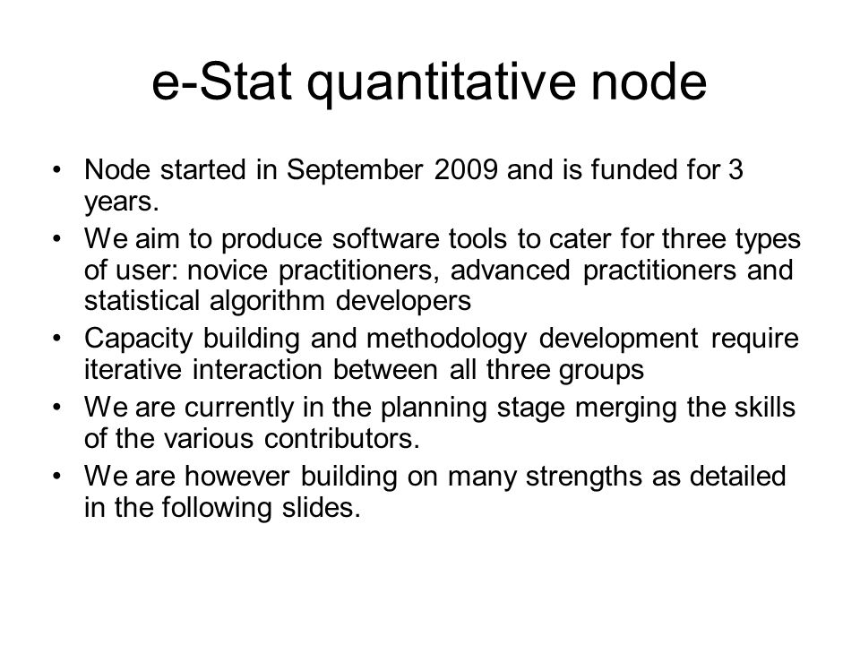 e-Stat quantitative node Node started in September 2009 and is funded for 3 years. We aim to produce software tools to cater for three types of user: