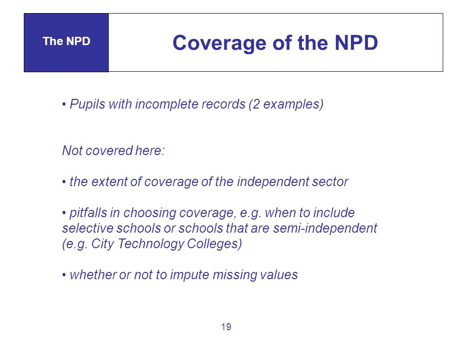 19 Coverage of the NPD The NPD Pupils with incomplete records (2 examples) Not covered here: the extent of coverage of the independent sector pitfalls