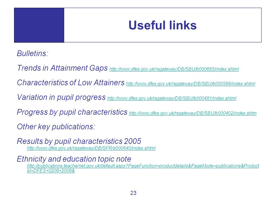 23 Useful links Bulletins: Trends in Attainment Gaps http://www.dfes.gov.uk/rsgateway/DB/SBU/b000665/index.shtml http://www.dfes.gov.uk/rsgateway/DB/S