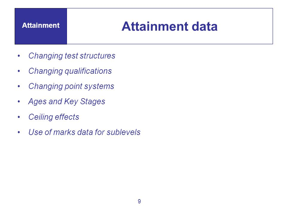 9 Attainment data Attainment Changing test structures Changing qualifications Changing point systems Ages and Key Stages Ceiling effects Use of marks