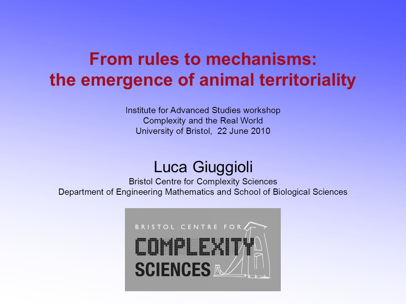 From rules to mechanisms: the emergence of animal territoriality Institute for Advanced Studies workshop Complexity and the Real World University of B