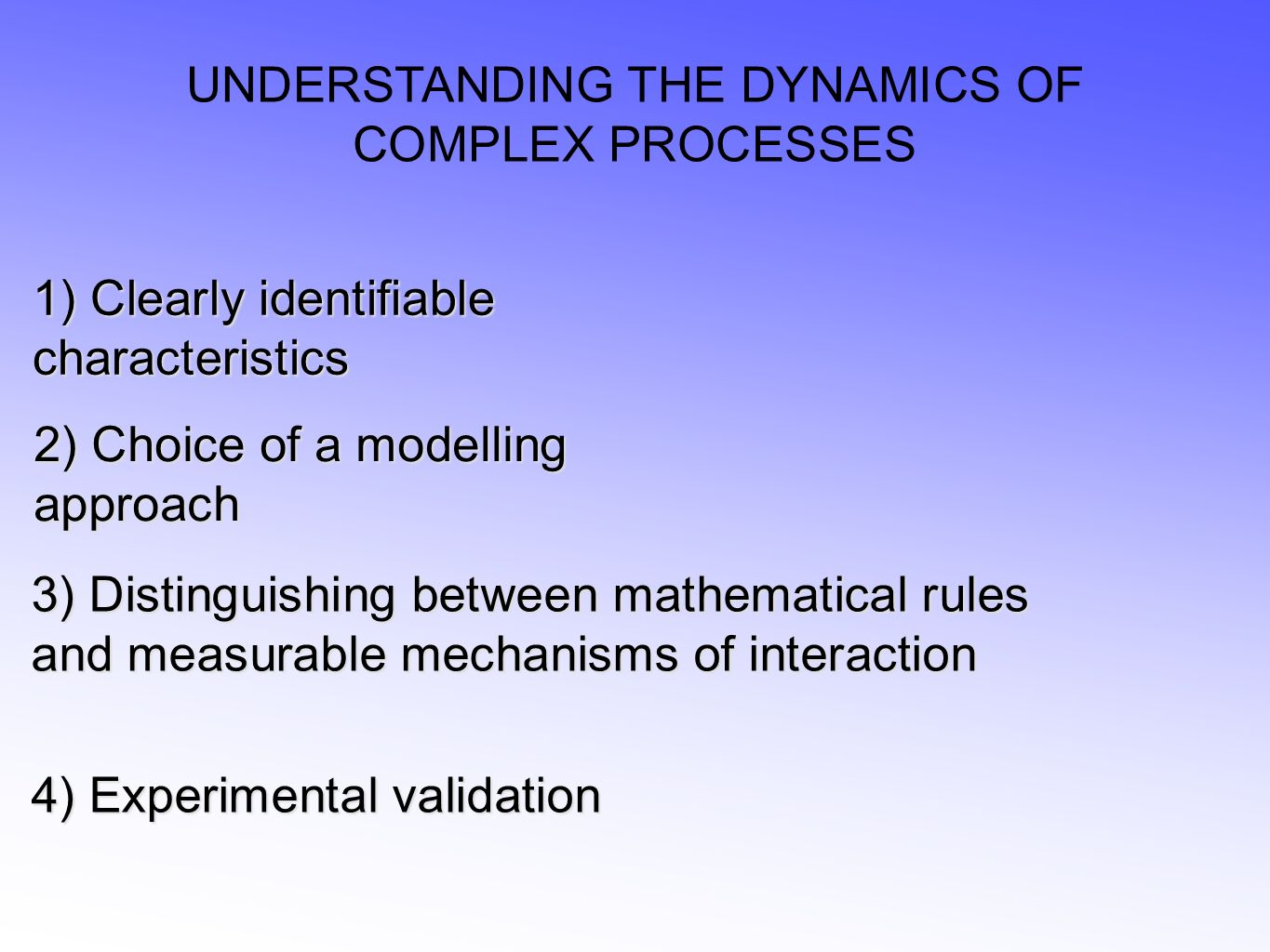 UNDERSTANDING THE DYNAMICS OF COMPLEX PROCESSES 2) Choice of a modelling approach 3) Distinguishing between mathematical rules and measurable mechanisms of interaction 4) Experimental validation 1) Clearly identifiable characteristics