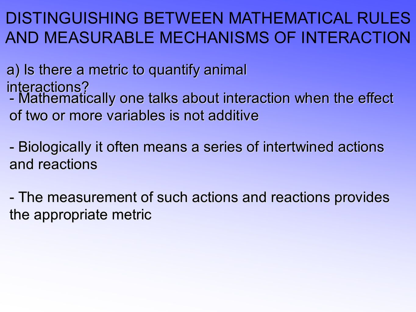 DISTINGUISHING BETWEEN MATHEMATICAL RULES AND MEASURABLE MECHANISMS OF INTERACTION a) Is there a metric to quantify animal interactions.