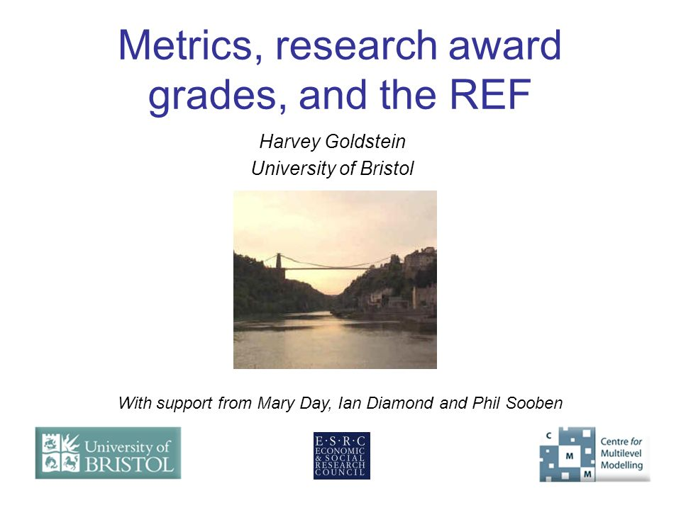 Metrics, research award grades, and the REF Harvey Goldstein University of Bristol With support from Mary Day, Ian Diamond and Phil Sooben