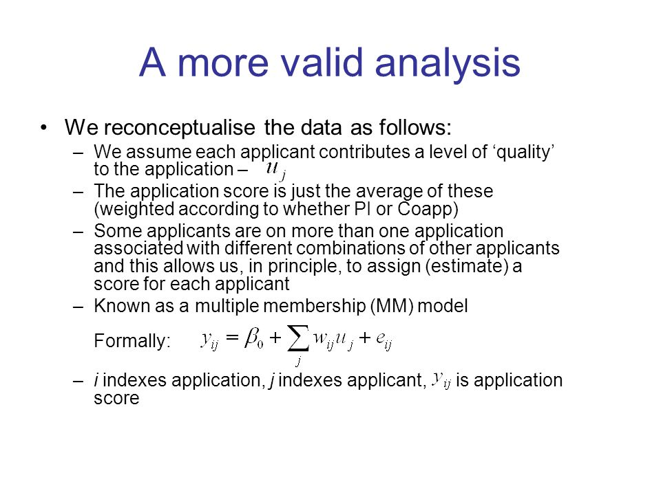 A more valid analysis We reconceptualise the data as follows: –We assume each applicant contributes a level of quality to the application – –The application score is just the average of these (weighted according to whether PI or Coapp) –Some applicants are on more than one application associated with different combinations of other applicants and this allows us, in principle, to assign (estimate) a score for each applicant –Known as a multiple membership (MM) model Formally: –i indexes application, j indexes applicant, is application score