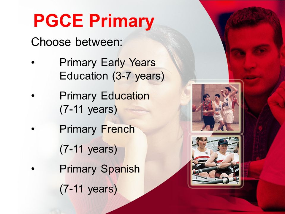 PGCE Primary Choose between: Primary Early Years Education (3-7 years) Primary Education (7-11 years) Primary French (7-11 years) Primary Spanish (7-11 years)