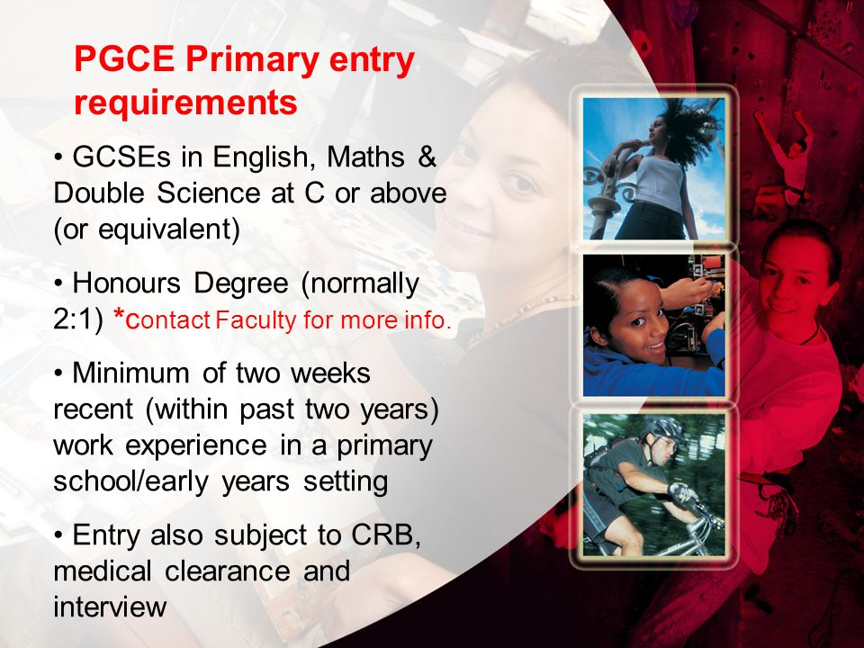 PGCE Primary entry requirements GCSEs in English, Maths & Double Science at C or above (or equivalent) Honours Degree (normally 2:1) *c ontact Faculty for more info.