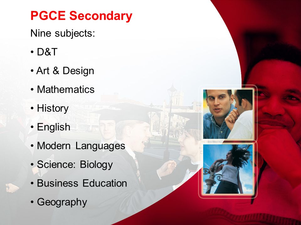 PGCE Secondary Nine subjects: D&T Art & Design Mathematics History English Modern Languages Science: Biology Business Education Geography