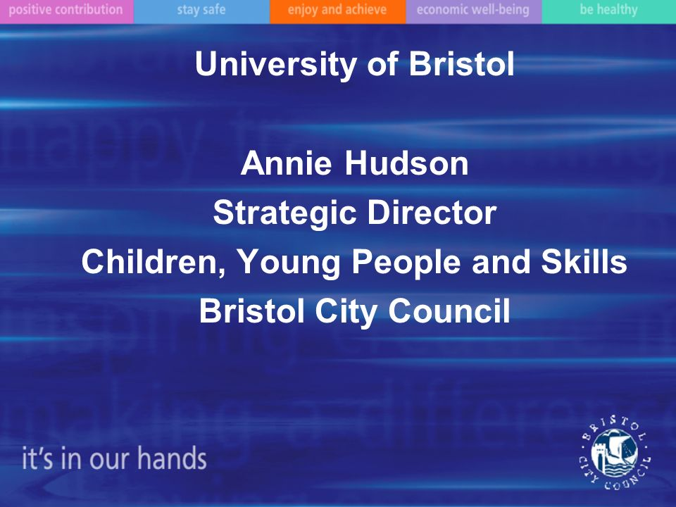 University of Bristol Annie Hudson Strategic Director Children, Young People and Skills Bristol City Council