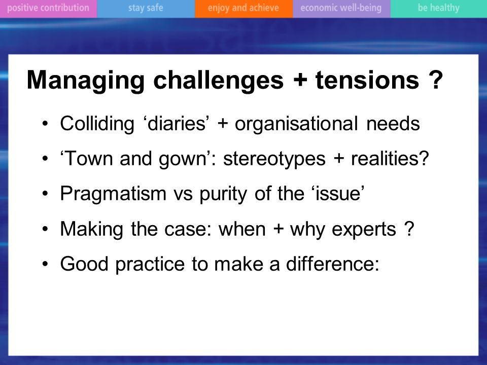 Managing challenges + tensions ? Colliding diaries + organisational needs Town and gown: stereotypes + realities? Pragmatism vs purity of the issue Ma
