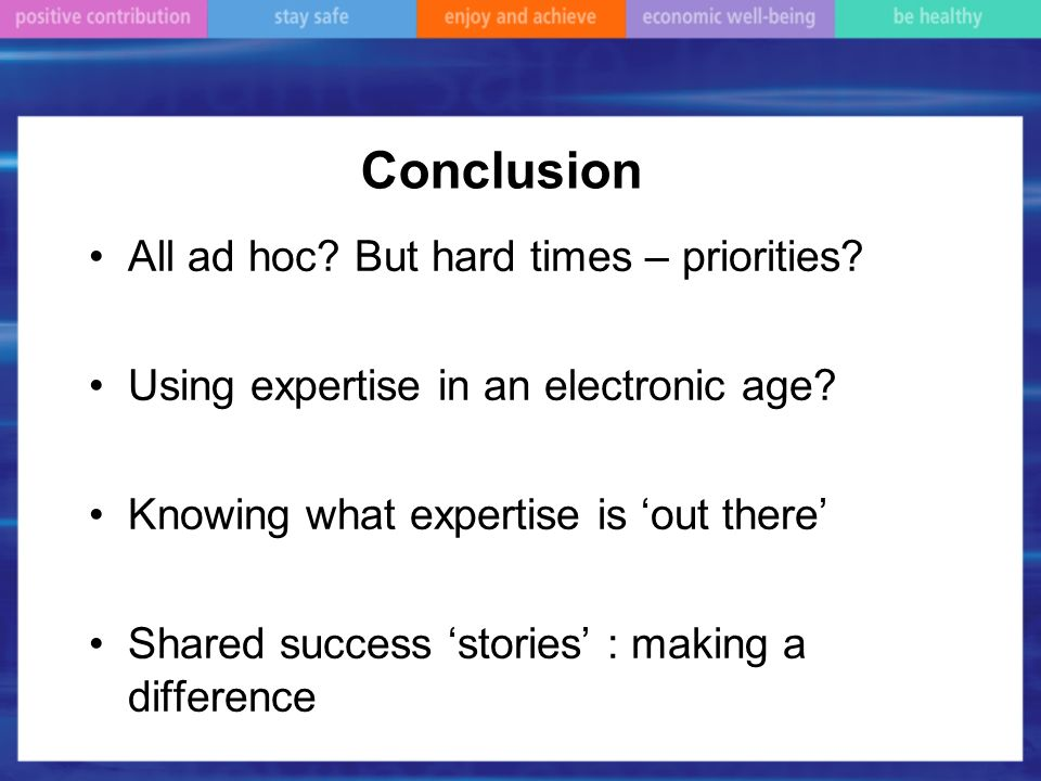 Conclusion All ad hoc? But hard times – priorities? Using expertise in an electronic age? Knowing what expertise is out there Shared success stories :