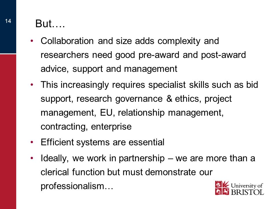 14 But…. Collaboration and size adds complexity and researchers need good pre-award and post-award advice, support and management This increasingly re