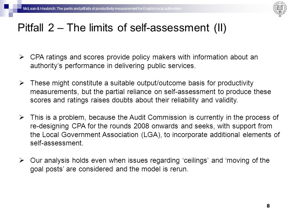 McLean & Haubrich: The perils and pitfalls of productivity measurement for English local authorities 8 Pitfall 2 – The limits of self-assessment (II) CPA ratings and scores provide policy makers with information about an authoritys performance in delivering public services.
