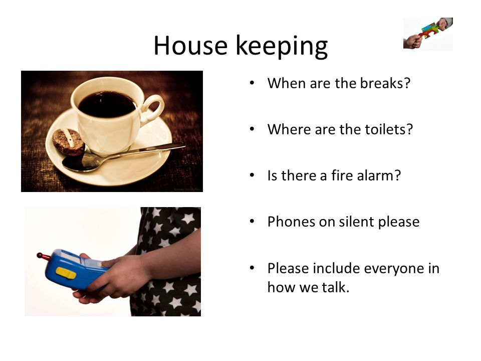 House keeping When are the breaks. Where are the toilets.