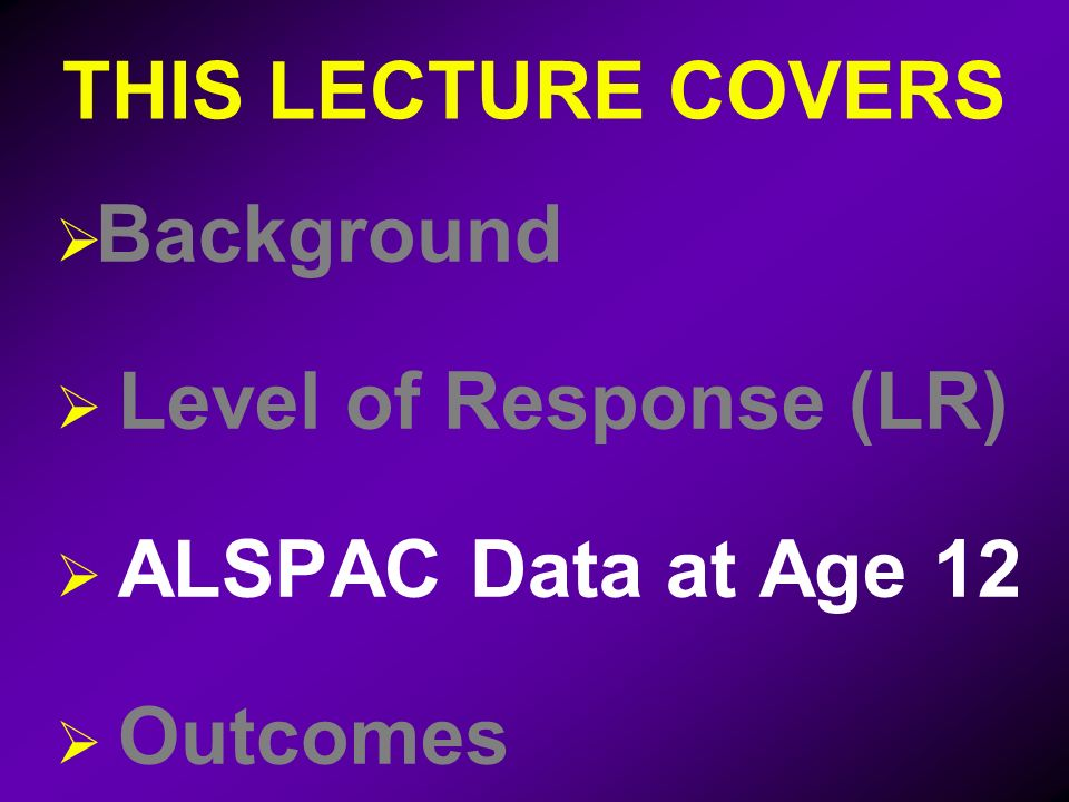 THIS LECTURE COVERS Background Level of Response (LR) ALSPAC Data at Age 12 Outcomes